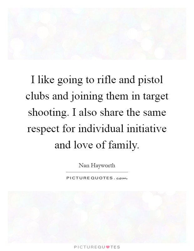 I like going to rifle and pistol clubs and joining them in target shooting. I also share the same respect for individual initiative and love of family Picture Quote #1