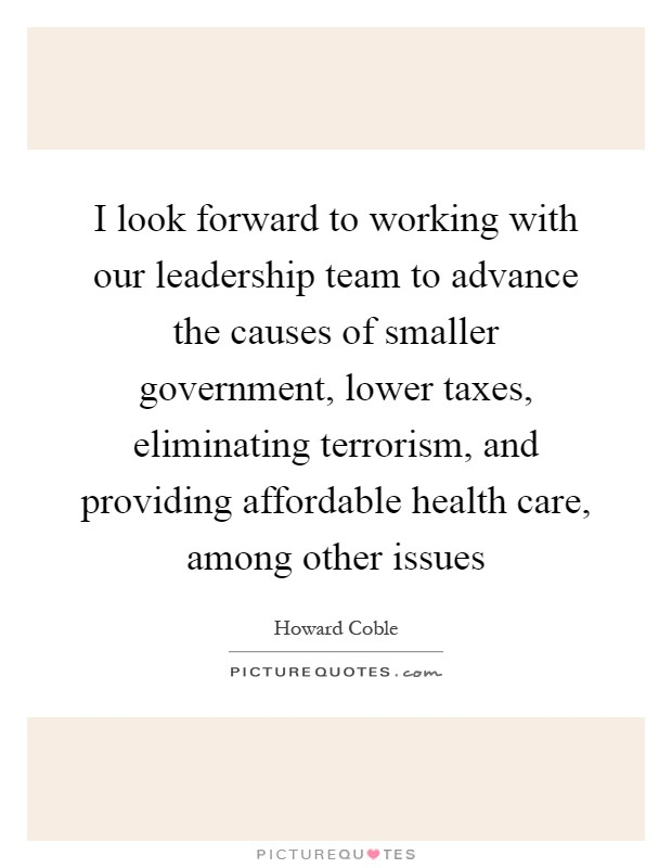I look forward to working with our leadership team to advance the causes of smaller government, lower taxes, eliminating terrorism, and providing affordable health care, among other issues Picture Quote #1