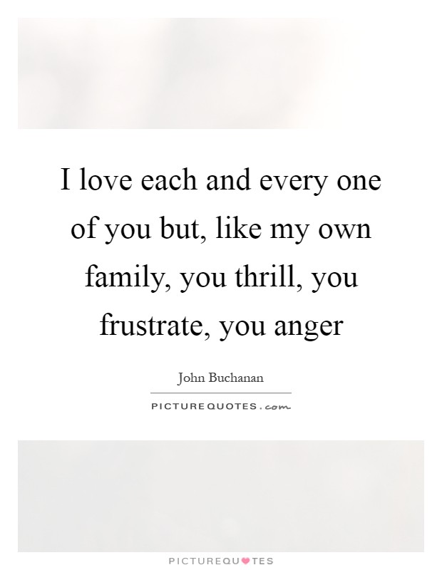I love each and every one of you but, like my own family, you thrill, you frustrate, you anger Picture Quote #1