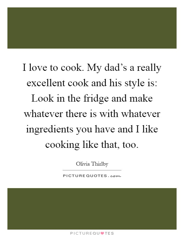 I love to cook. My dad's a really excellent cook and his style is: Look in the fridge and make whatever there is with whatever ingredients you have and I like cooking like that, too Picture Quote #1
