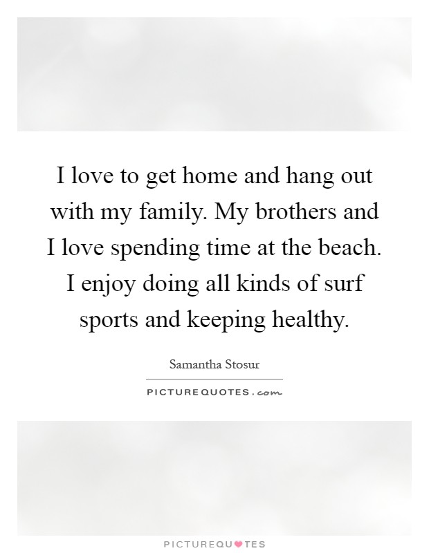 I love to get home and hang out with my family. My brothers and I love spending time at the beach. I enjoy doing all kinds of surf sports and keeping healthy Picture Quote #1