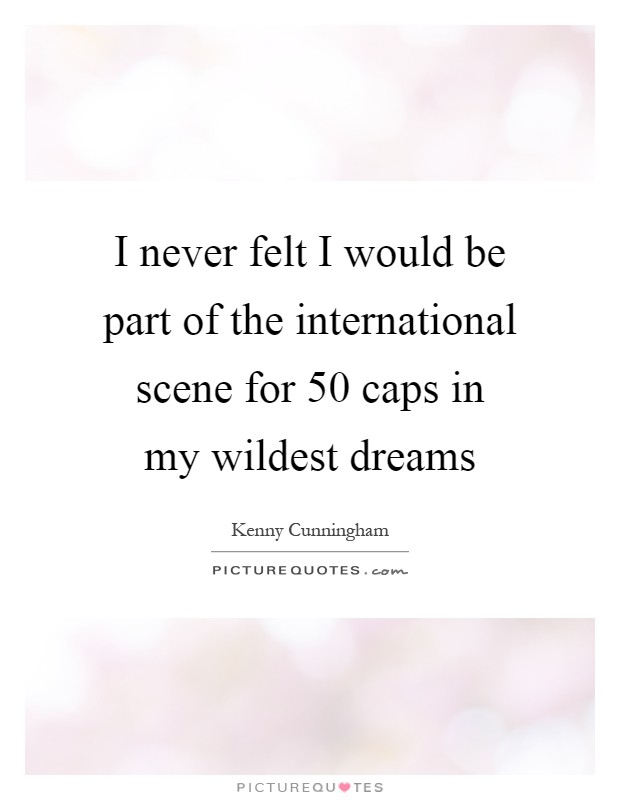 I never felt I would be part of the international scene for 50 caps in my wildest dreams Picture Quote #1