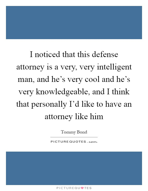 I noticed that this defense attorney is a very, very intelligent man, and he's very cool and he's very knowledgeable, and I think that personally I'd like to have an attorney like him Picture Quote #1