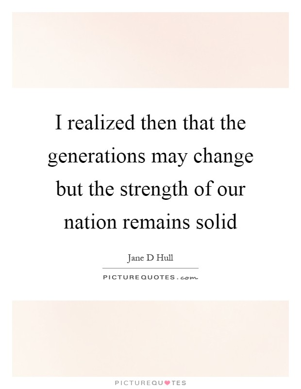 I realized then that the generations may change but the strength of our nation remains solid Picture Quote #1