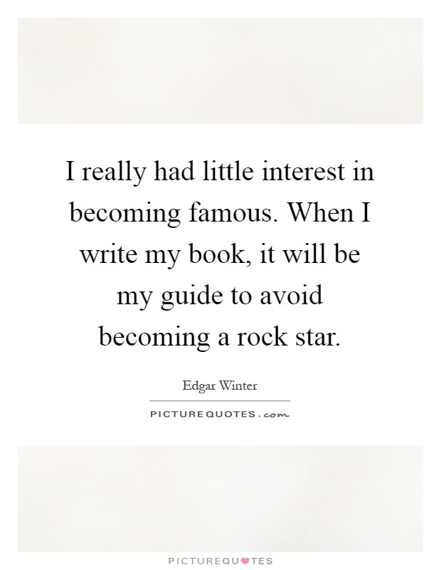 I really had little interest in becoming famous. When I write my book, it will be my guide to avoid becoming a rock star Picture Quote #1