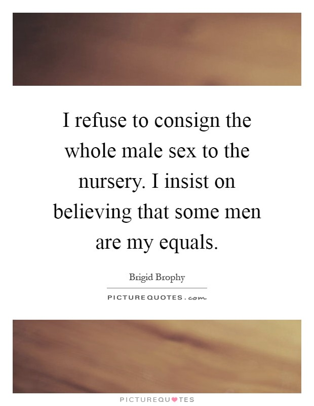 I refuse to consign the whole male sex to the nursery. I insist on believing that some men are my equals Picture Quote #1