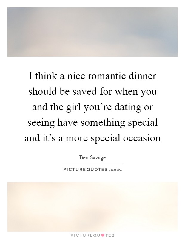 I think a nice romantic dinner should be saved for when you and the girl you're dating or seeing have something special and it's a more special occasion Picture Quote #1