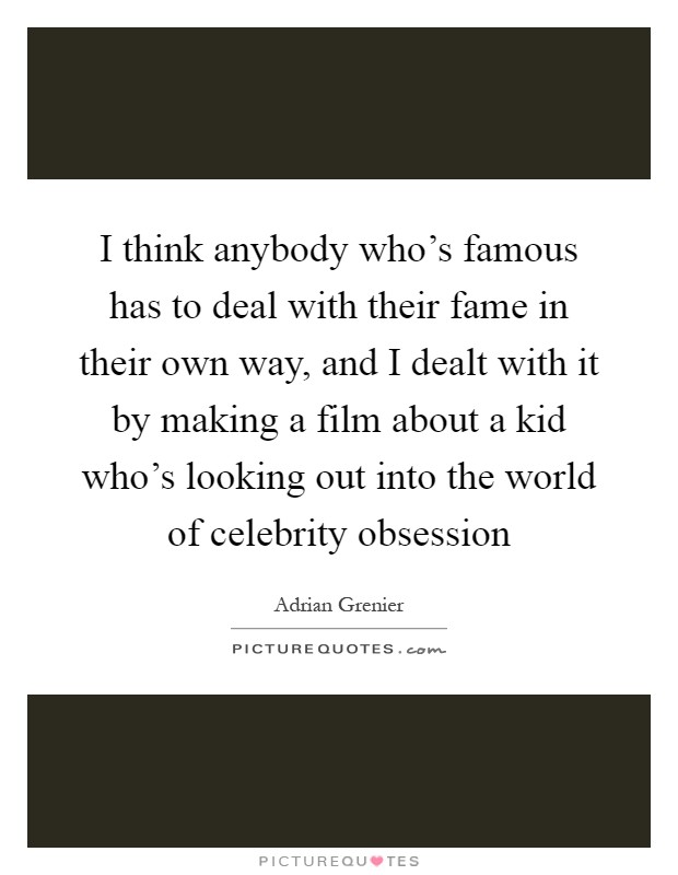 I think anybody who's famous has to deal with their fame in their own way, and I dealt with it by making a film about a kid who's looking out into the world of celebrity obsession Picture Quote #1