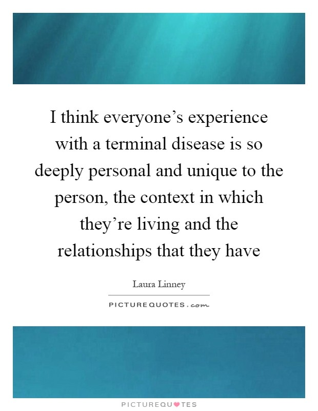 I think everyone's experience with a terminal disease is so deeply personal and unique to the person, the context in which they're living and the relationships that they have Picture Quote #1