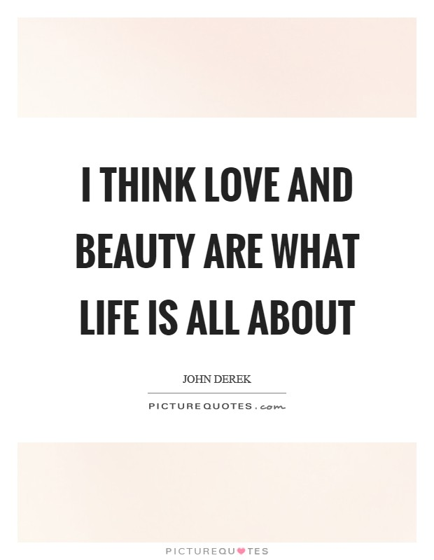 I think love and beauty are what life is all about Picture Quote #1