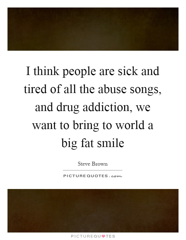 people are sick and tired of all the abuse songs, and drug addiction ...