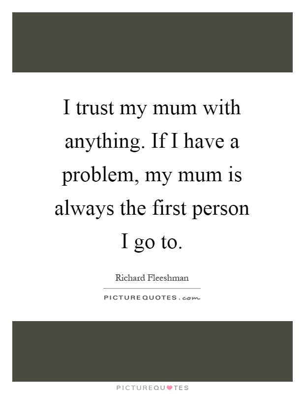I trust my mum with anything. If I have a problem, my mum is always the first person I go to Picture Quote #1