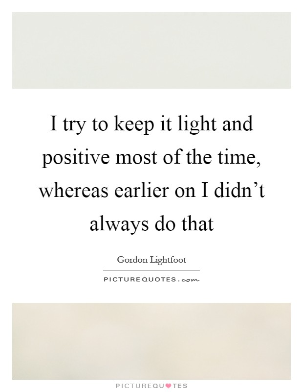 I try to keep it light and positive most of the time, whereas earlier on I didn't always do that Picture Quote #1