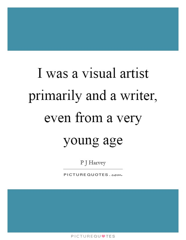 I was a visual artist primarily and a writer, even from a very young age Picture Quote #1