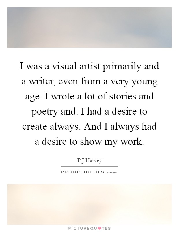 I was a visual artist primarily and a writer, even from a very young age. I wrote a lot of stories and poetry and. I had a desire to create always. And I always had a desire to show my work Picture Quote #1