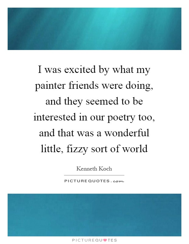 I was excited by what my painter friends were doing, and they seemed to be interested in our poetry too, and that was a wonderful little, fizzy sort of world Picture Quote #1