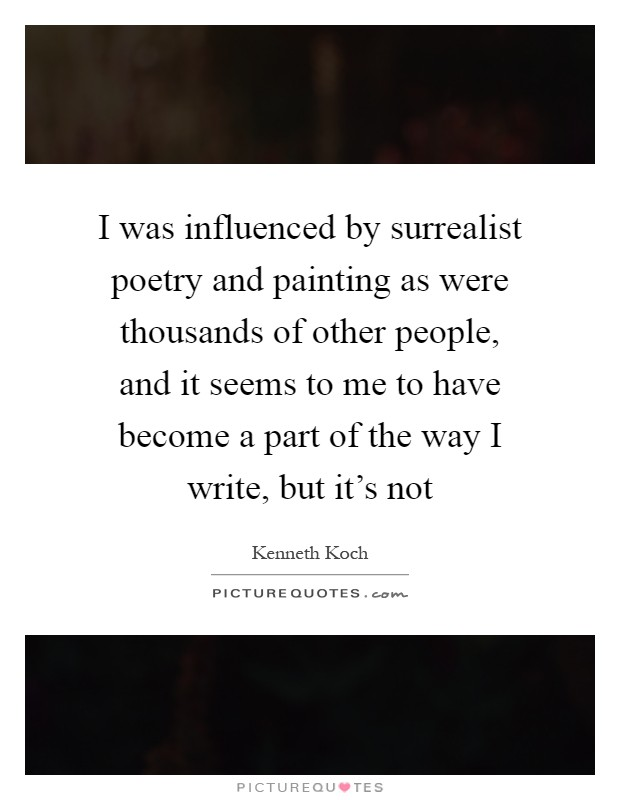 I was influenced by surrealist poetry and painting as were thousands of other people, and it seems to me to have become a part of the way I write, but it's not Picture Quote #1