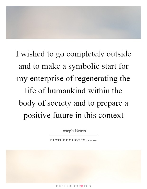 I wished to go completely outside and to make a symbolic start for my enterprise of regenerating the life of humankind within the body of society and to prepare a positive future in this context Picture Quote #1