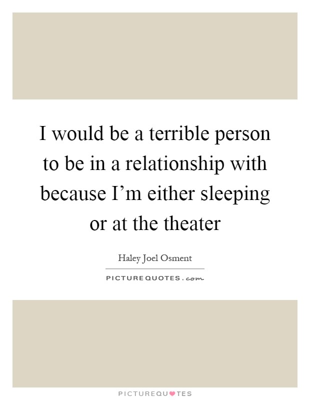I would be a terrible person to be in a relationship with because I'm either sleeping or at the theater Picture Quote #1