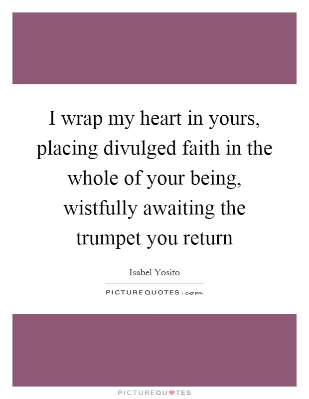 I wrap my heart in yours, placing divulged faith in the whole of your being, wistfully awaiting the trumpet you return Picture Quote #1