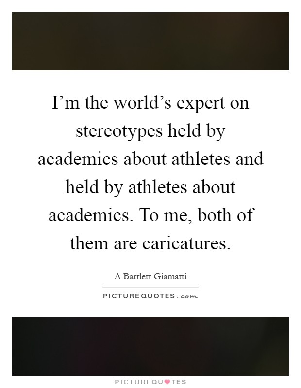 I'm the world's expert on stereotypes held by academics about athletes and held by athletes about academics. To me, both of them are caricatures Picture Quote #1