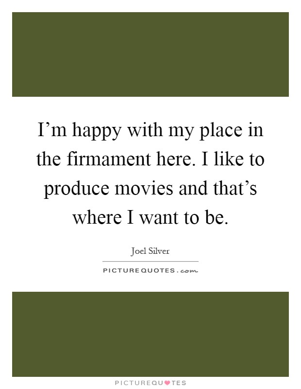 I'm happy with my place in the firmament here. I like to produce movies and that's where I want to be Picture Quote #1