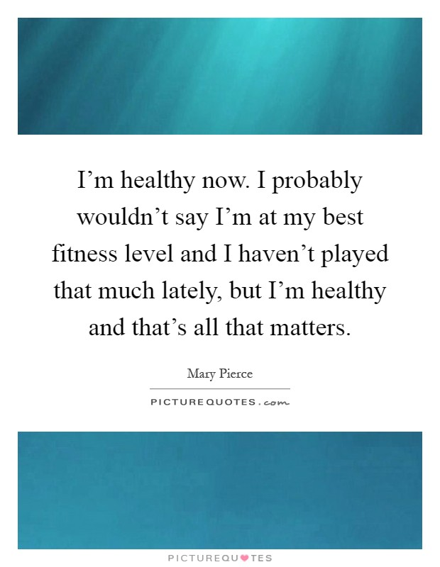 I'm healthy now. I probably wouldn't say I'm at my best fitness level and I haven't played that much lately, but I'm healthy and that's all that matters Picture Quote #1