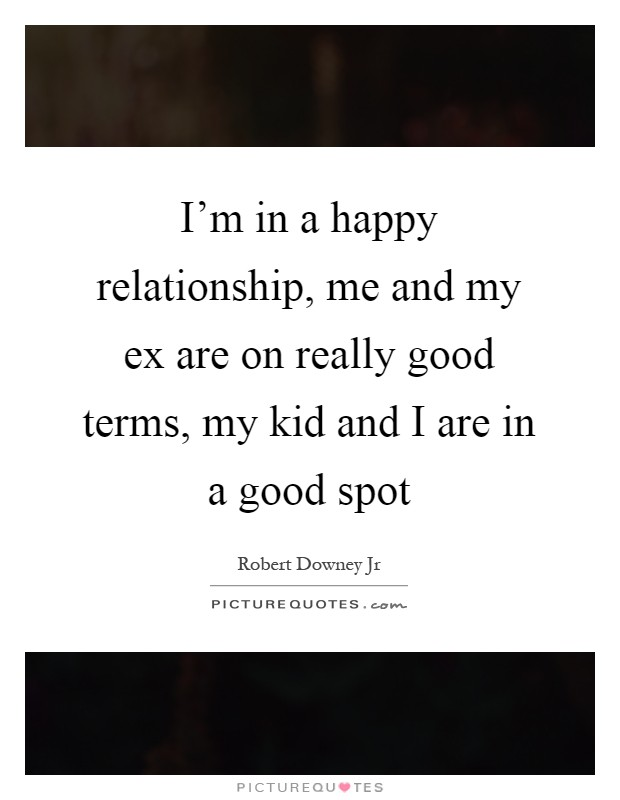 I'm in a happy relationship, me and my ex are on really good terms, my kid and I are in a good spot Picture Quote #1