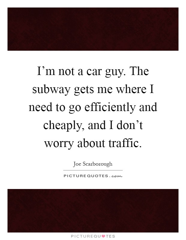 I'm not a car guy. The subway gets me where I need to go efficiently and cheaply, and I don't worry about traffic Picture Quote #1