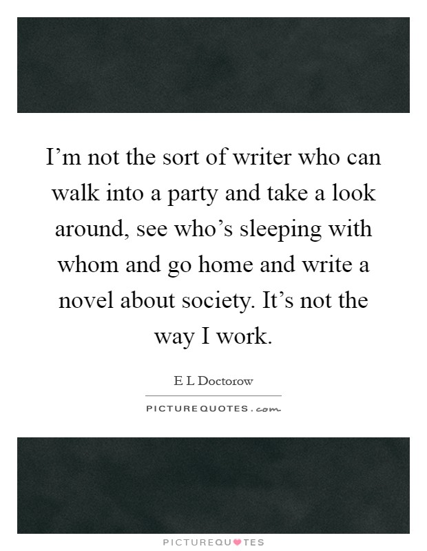 I'm not the sort of writer who can walk into a party and take a look around, see who's sleeping with whom and go home and write a novel about society. It's not the way I work Picture Quote #1