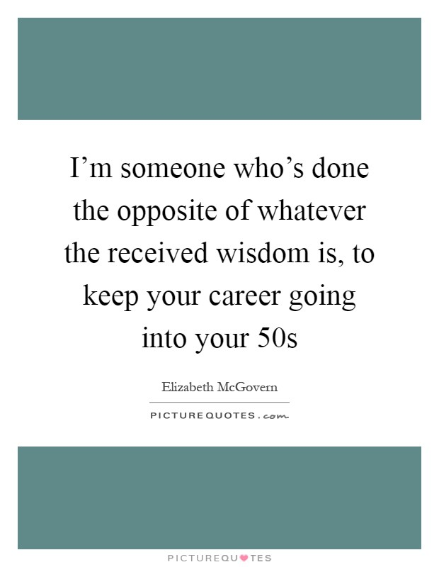 I'm someone who's done the opposite of whatever the received wisdom is, to keep your career going into your 50s Picture Quote #1