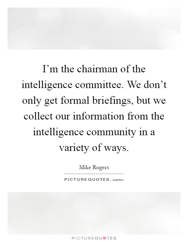 I'm the chairman of the intelligence committee. We don't only get formal briefings, but we collect our information from the intelligence community in a variety of ways Picture Quote #1