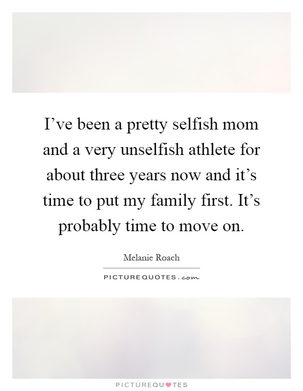 I've been a pretty selfish mom and a very unselfish athlete for about three years now and it's time to put my family first. It's probably time to move on Picture Quote #1