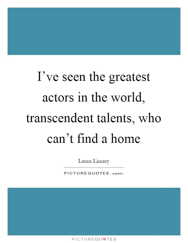 I've seen the greatest actors in the world, transcendent talents, who can't find a home Picture Quote #1