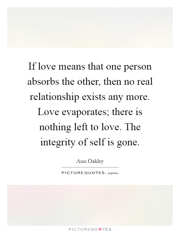 If love means that one person absorbs the other, then no real relationship exists any more. Love evaporates; there is nothing left to love. The integrity of self is gone Picture Quote #1