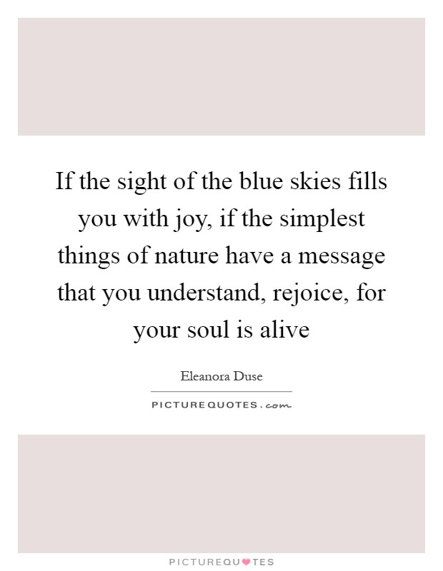 If the sight of the blue skies fills you with joy, if the simplest things of nature have a message that you understand, rejoice, for your soul is alive Picture Quote #1