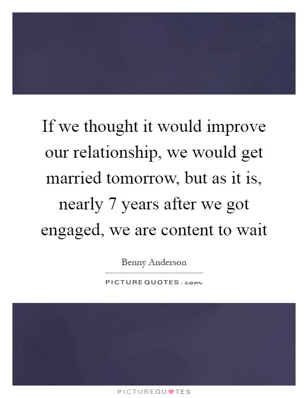 If we thought it would improve our relationship, we would get married tomorrow, but as it is, nearly 7 years after we got engaged, we are content to wait Picture Quote #1