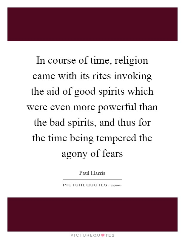 In course of time, religion came with its rites invoking the aid of good spirits which were even more powerful than the bad spirits, and thus for the time being tempered the agony of fears Picture Quote #1