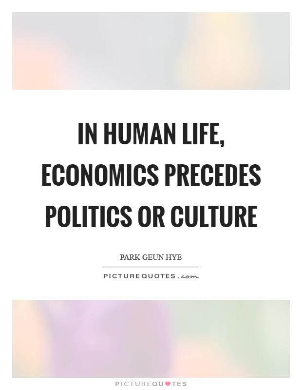 In human life, economics precedes politics or culture Picture Quote #1