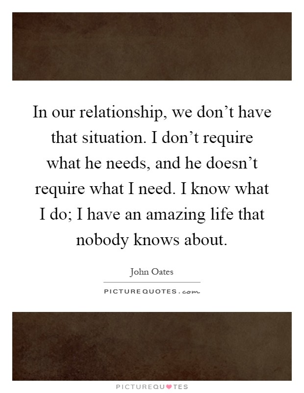 In our relationship, we don't have that situation. I don't require what he needs, and he doesn't require what I need. I know what I do; I have an amazing life that nobody knows about Picture Quote #1