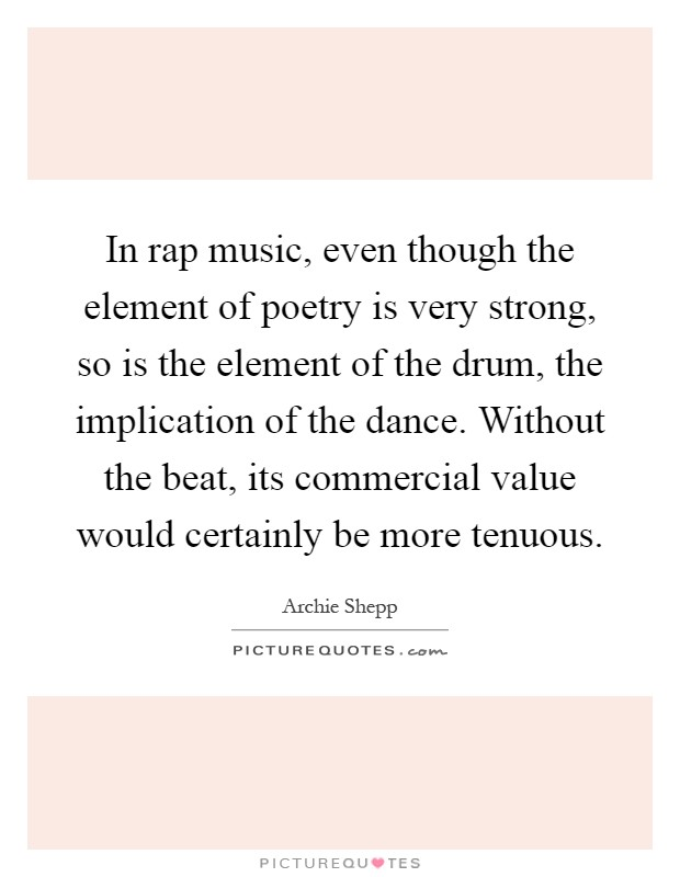 In rap music, even though the element of poetry is very strong, so is the element of the drum, the implication of the dance. Without the beat, its commercial value would certainly be more tenuous Picture Quote #1