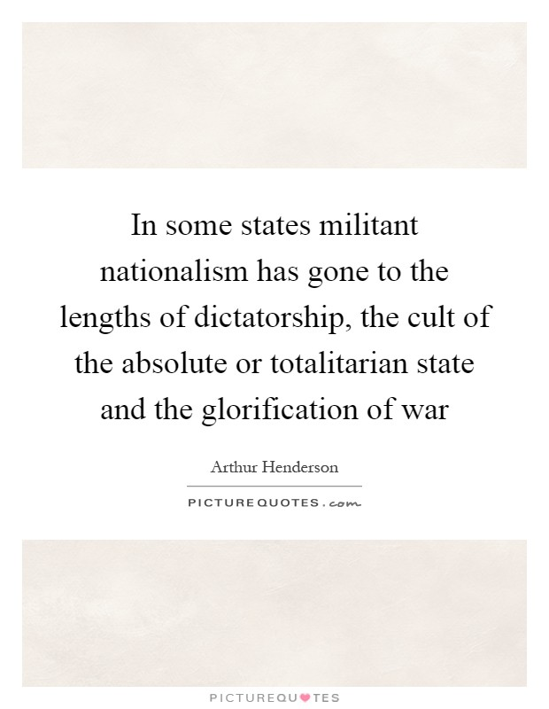 In some states militant nationalism has gone to the lengths of dictatorship, the cult of the absolute or totalitarian state and the glorification of war Picture Quote #1