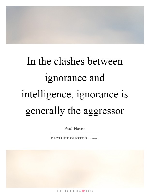 In the clashes between ignorance and intelligence, ignorance is generally the aggressor Picture Quote #1