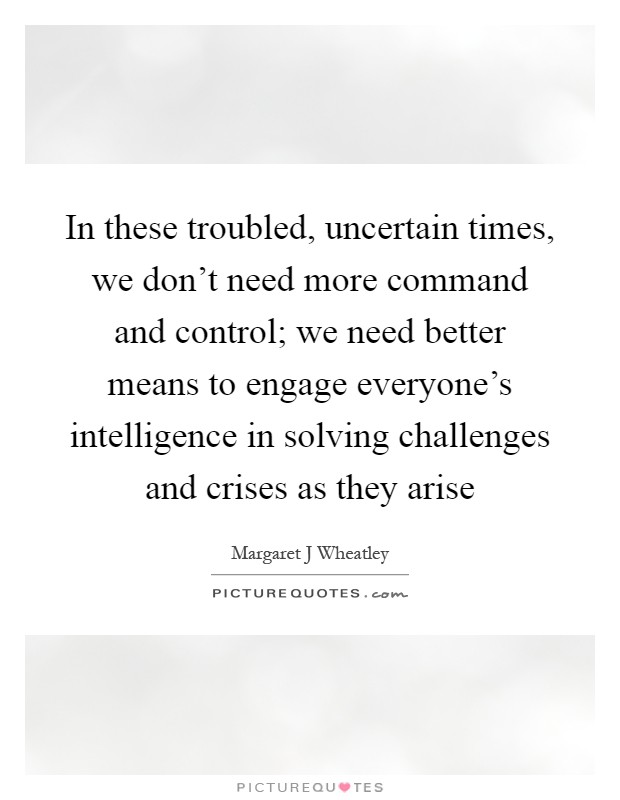 In these troubled, uncertain times, we don't need more command and control; we need better means to engage everyone's intelligence in solving challenges and crises as they arise Picture Quote #1