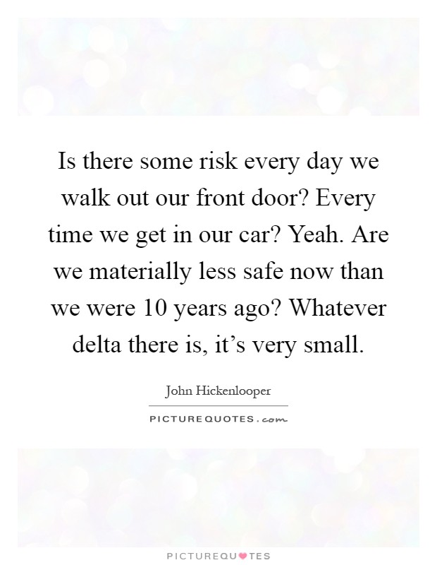 Is there some risk every day we walk out our front door? Every time we get in our car? Yeah. Are we materially less safe now than we were 10 years ago? Whatever delta there is, it's very small Picture Quote #1