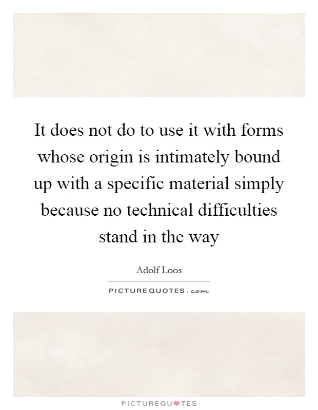 It does not do to use it with forms whose origin is intimately bound up with a specific material simply because no technical difficulties stand in the way Picture Quote #1