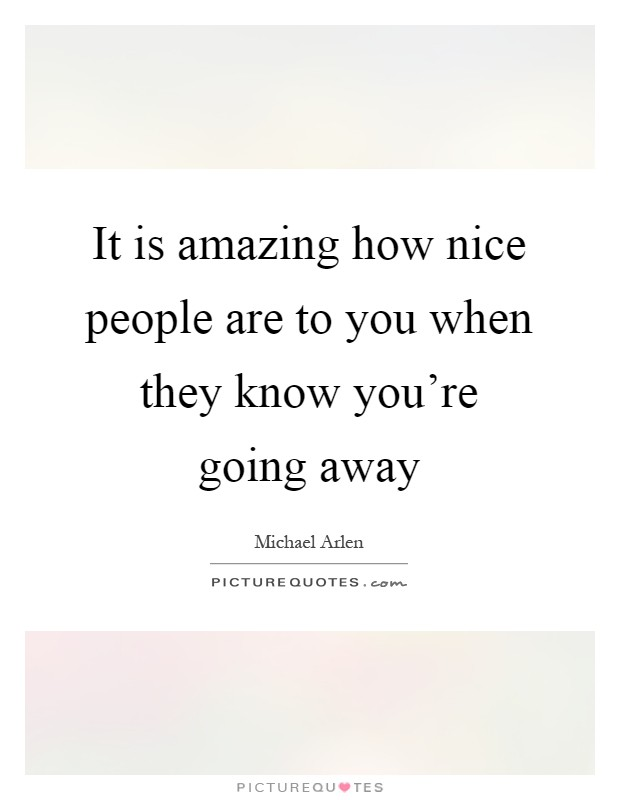 It is amazing how nice people are to you when they know you're going away Picture Quote #1