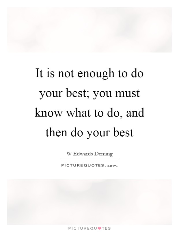 It is not enough to do your best; you must know what to do, and then do your best Picture Quote #1