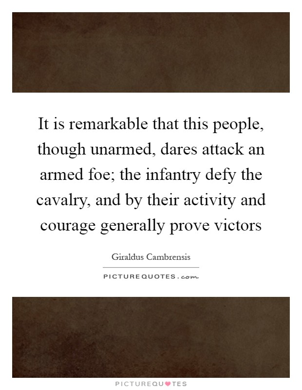 It is remarkable that this people, though unarmed, dares attack an armed foe; the infantry defy the cavalry, and by their activity and courage generally prove victors Picture Quote #1