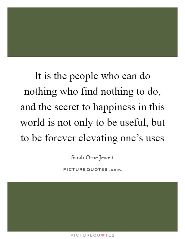 It is the people who can do nothing who find nothing to do, and the secret to happiness in this world is not only to be useful, but to be forever elevating one's uses Picture Quote #1